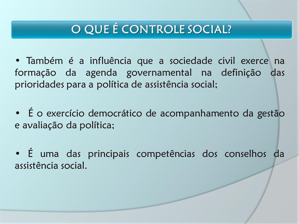 Também é a influência que a sociedade civil exerce na formação da agenda governamental na definição das prioridades para a política de assistência social; É o exercício democrático de acompanhamento da gestão e avaliação da política; É uma das principais competências dos conselhos da assistência social.