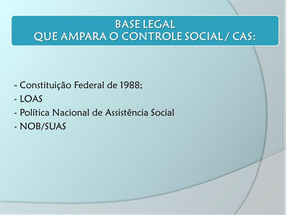 - Constituição Federal de 1988; - LOAS - Política Nacional de Assistência Social - NOB/SUAS BASE LEGAL QUE AMPARA O CONTROLE SOCIAL / CAS: