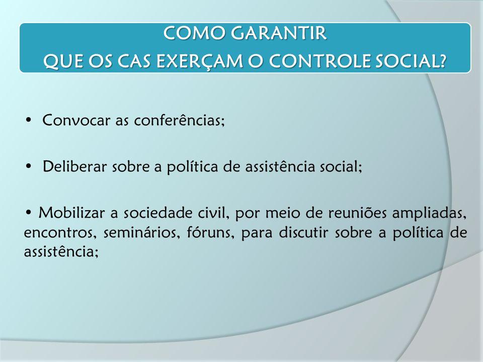 Convocar as conferências; Deliberar sobre a política de assistência social; Mobilizar a sociedade civil, por meio de reuniões ampliadas, encontros, seminários, fóruns, para discutir sobre a política de assistência; COMO GARANTIR QUE OS CAS EXERÇAM O CONTROLE SOCIAL