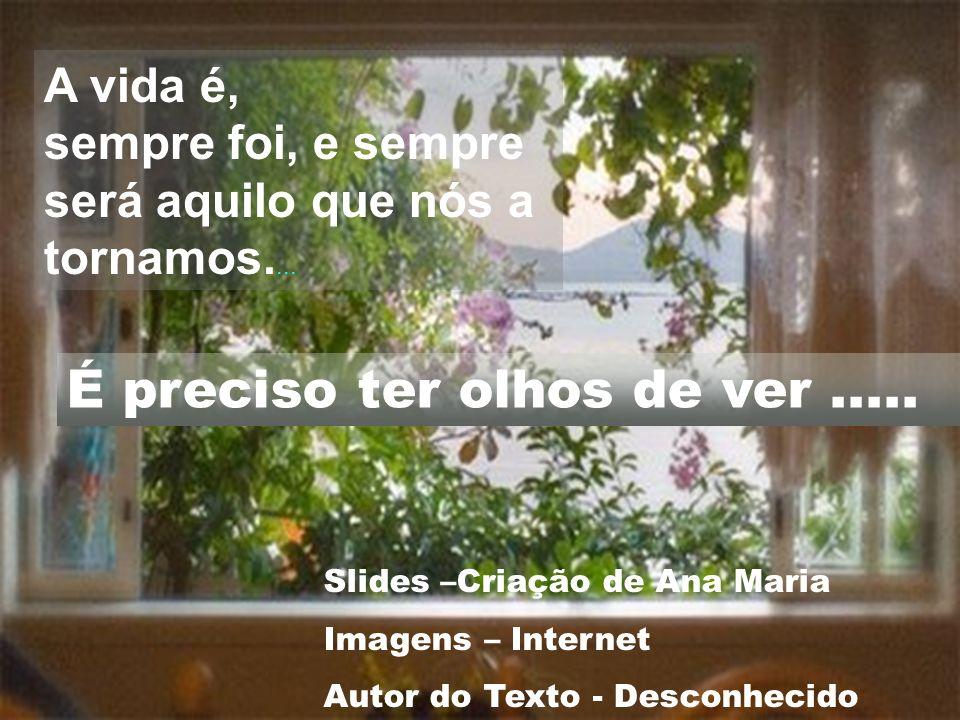 A vida é, sempre foi, e sempre será aquilo que nós a tornamos.... Slides –Criação de Ana Maria Imagens – Internet Autor do Texto - Desconhecido É prec