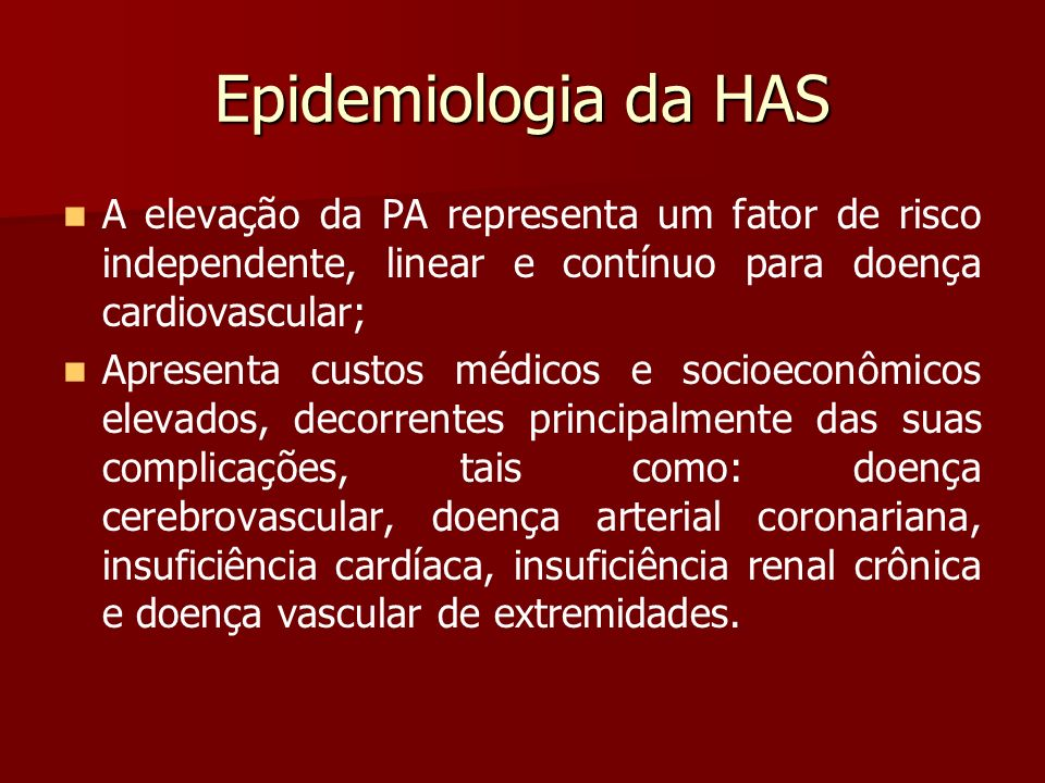 Epidemiologia da HAS A elevação da PA representa um fator de risco independente, linear e contínuo para doença cardiovascular; Apresenta custos médico