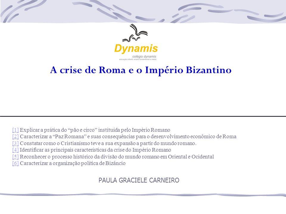"""A crise de Roma e o Império Bizantino PAULA GRACIELE CARNEIRO [1][1] Explicar a prática do """"pão e circo"""" instituída pelo Império Romano [2][2] Caracte"""