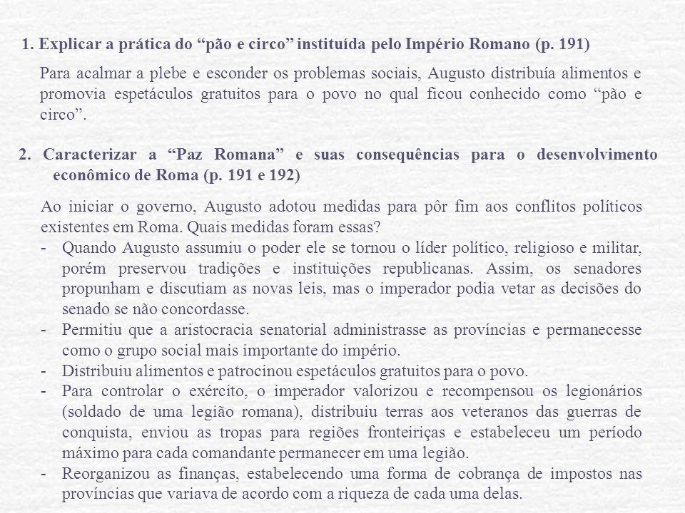 "1. Explicar a prática do ""pão e circo"" instituída pelo Império Romano (p. 191) Para acalmar a plebe e esconder os problemas sociais, Augusto distribuí"