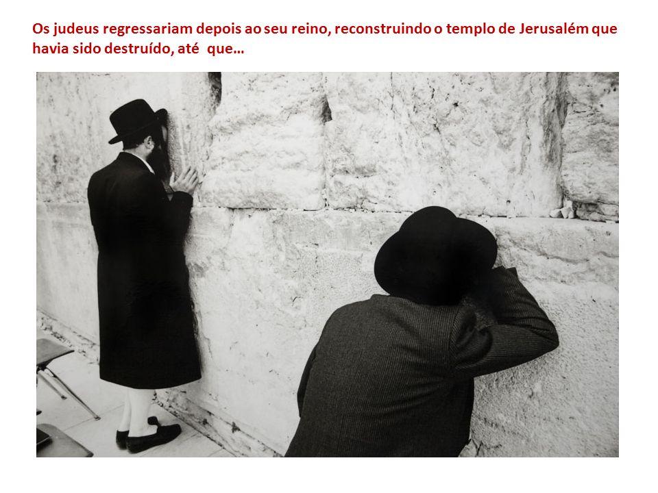 Os judeus regressariam depois ao seu reino, reconstruindo o templo de Jerusalém que havia sido destruído, até que…