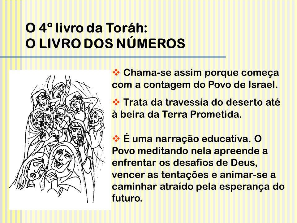 O 4º livro da Toráh: O LIVRO DOS NÚMEROS  Chama-se assim porque começa com a contagem do Povo de Israel.  Trata da travessia do deserto até à beira