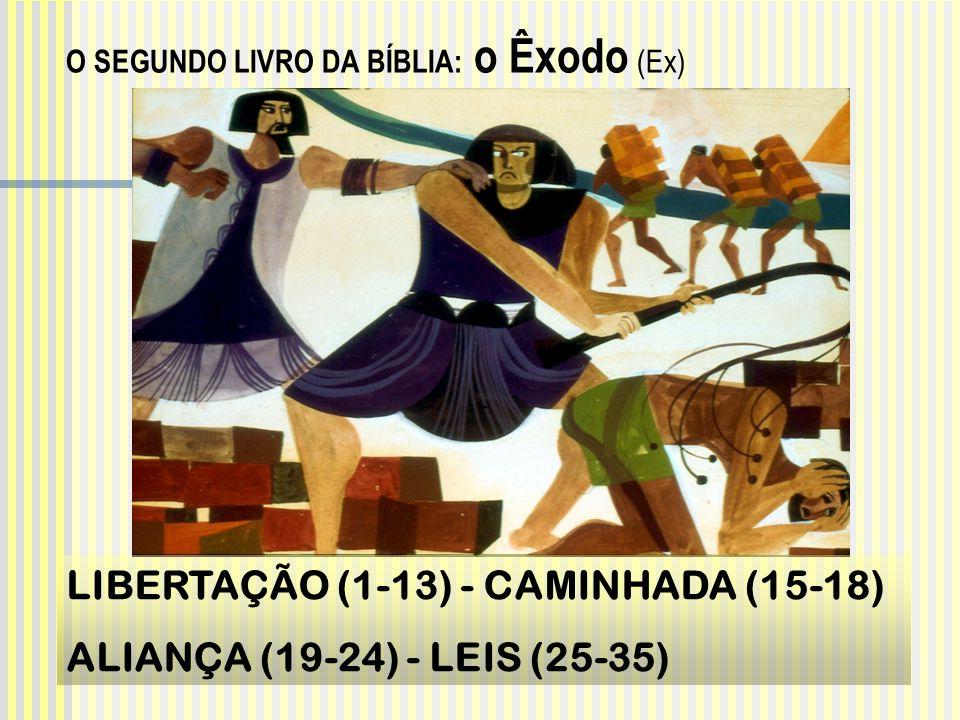 O SEGUNDO LIVRO DA BÍBLIA: o Êxodo (Ex) LIBERTAÇÃO (1-13) - CAMINHADA (15-18) ALIANÇA (19-24) - LEIS (25-35)