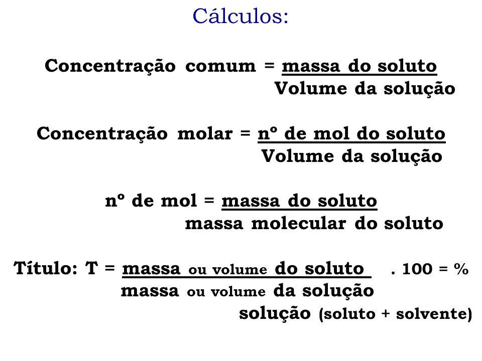 Cálculos: Concentração comum = massa do soluto Volume da solução Concentração molar = nº de mol do soluto Volume da solução nº de mol = massa do solut