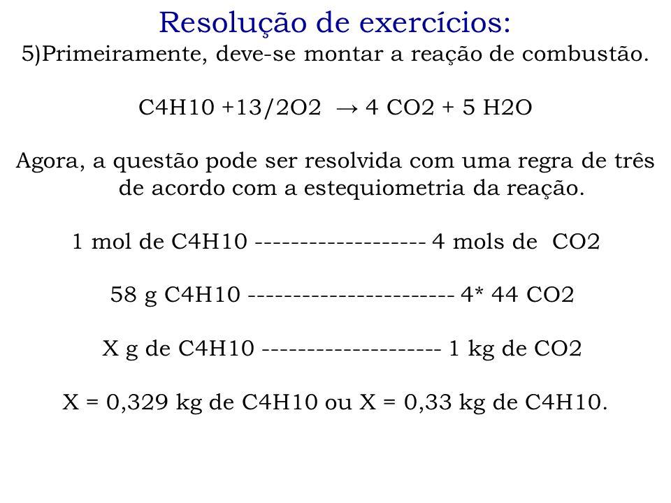 Resolução de exercícios: 5)Primeiramente, deve-se montar a reação de combustão. C4H10 +13/2O2 → 4 CO2 + 5 H2O Agora, a questão pode ser resolvida com