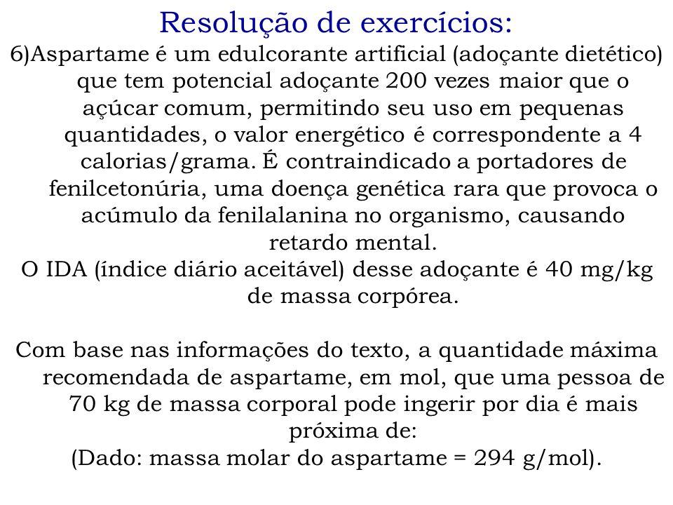 Resolução de exercícios: 6)Aspartame é um edulcorante artificial (adoçante dietético) que tem potencial adoçante 200 vezes maior que o açúcar comum, p