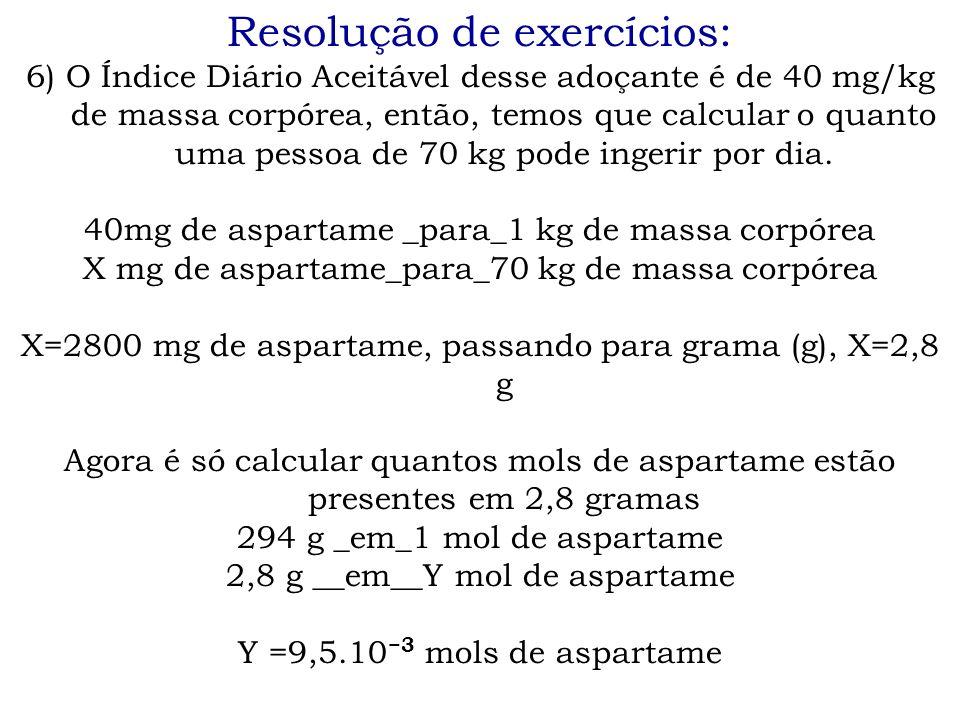 Resolução de exercícios: 6) O Índice Diário Aceitável desse adoçante é de 40 mg/kg de massa corpórea, então, temos que calcular o quanto uma pessoa de