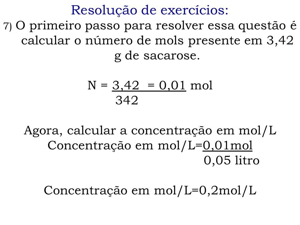 Resolução de exercícios: 7) O primeiro passo para resolver essa questão é calcular o número de mols presente em 3,42 g de sacarose. N = 3,42 = 0,01 mo