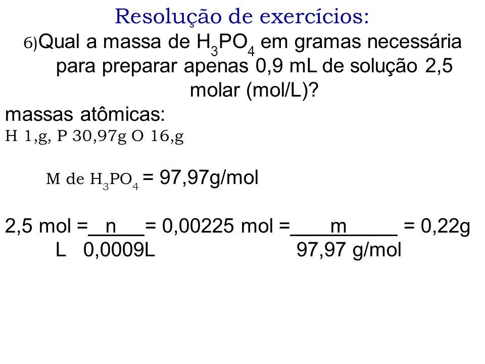 Resolução de exercícios: 6) Qual a massa de H 3 PO 4 em gramas necessária para preparar apenas 0,9 mL de solução 2,5 molar (mol/L)? massas atômicas: H