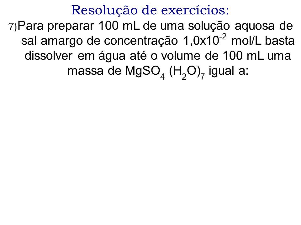 Resolução de exercícios: 7) Para preparar 100 mL de uma solução aquosa de sal amargo de concentração 1,0x10 -2 mol/L basta dissolver em água até o vol