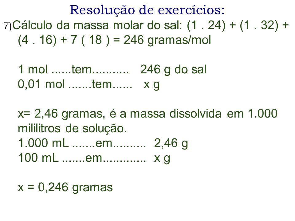 Resolução de exercícios: 7) Cálculo da massa molar do sal: (1. 24) + (1. 32) + (4. 16) + 7 ( 18 ) = 246 gramas/mol 1 mol......tem........... 246 g do