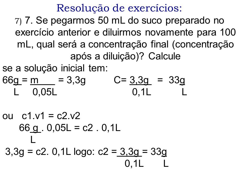 Resolução de exercícios: 7) 7. Se pegarmos 50 mL do suco preparado no exercício anterior e diluirmos novamente para 100 mL, qual será a concentração f
