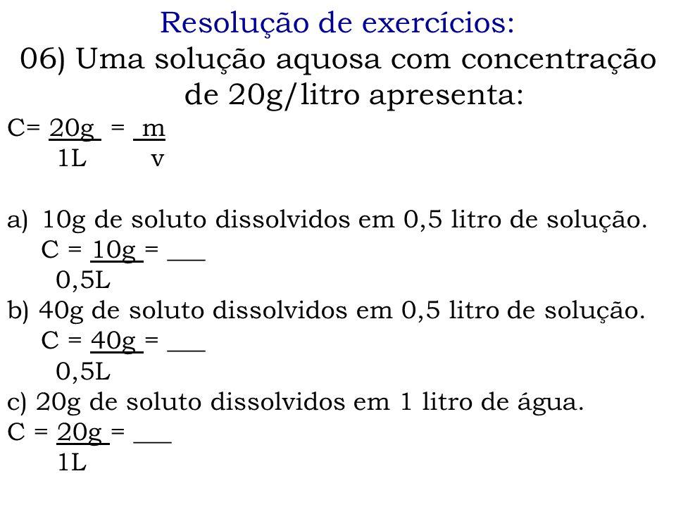 Resolução de exercícios: 06) Uma solução aquosa com concentração de 20g/litro apresenta: C= 20g = m 1L v a)10g de soluto dissolvidos em 0,5 litro de s