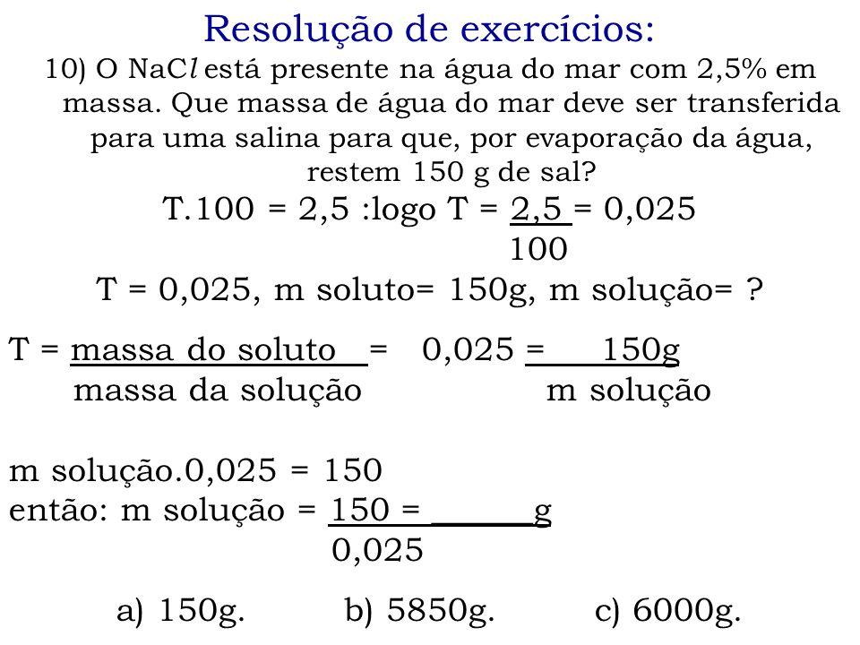 Resolução de exercícios: 10) O NaC l está presente na água do mar com 2,5% em massa. Que massa de água do mar deve ser transferida para uma salina par