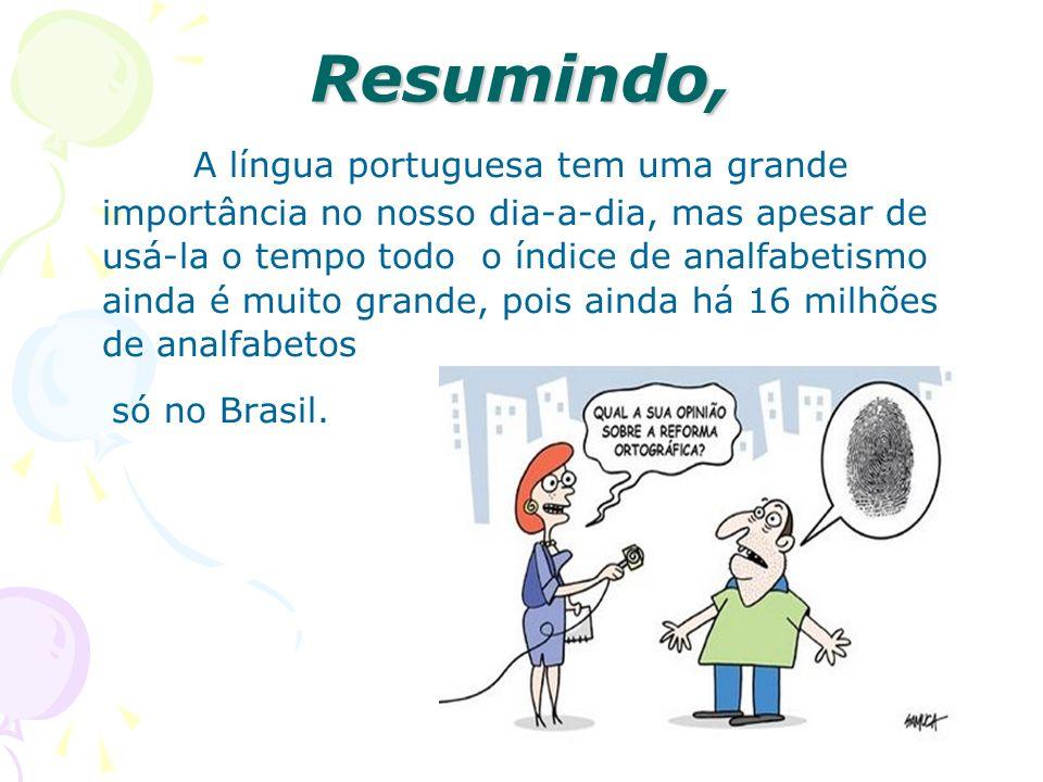 Resumindo, A língua portuguesa tem uma grande importância no nosso dia-a-dia, mas apesar de usá-la o tempo todo o índice de analfabetismo ainda é muito grande, pois ainda há 16 milhões de analfabetos só no Brasil.