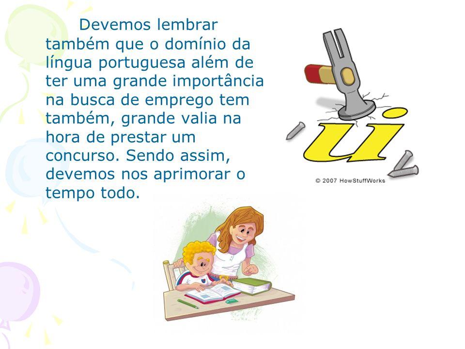Devemos lembrar também que o domínio da língua portuguesa além de ter uma grande importância na busca de emprego tem também, grande valia na hora de prestar um concurso.