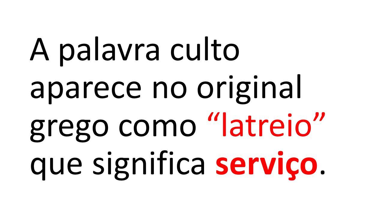 A palavra culto aparece no original grego como latreio que significa serviço.