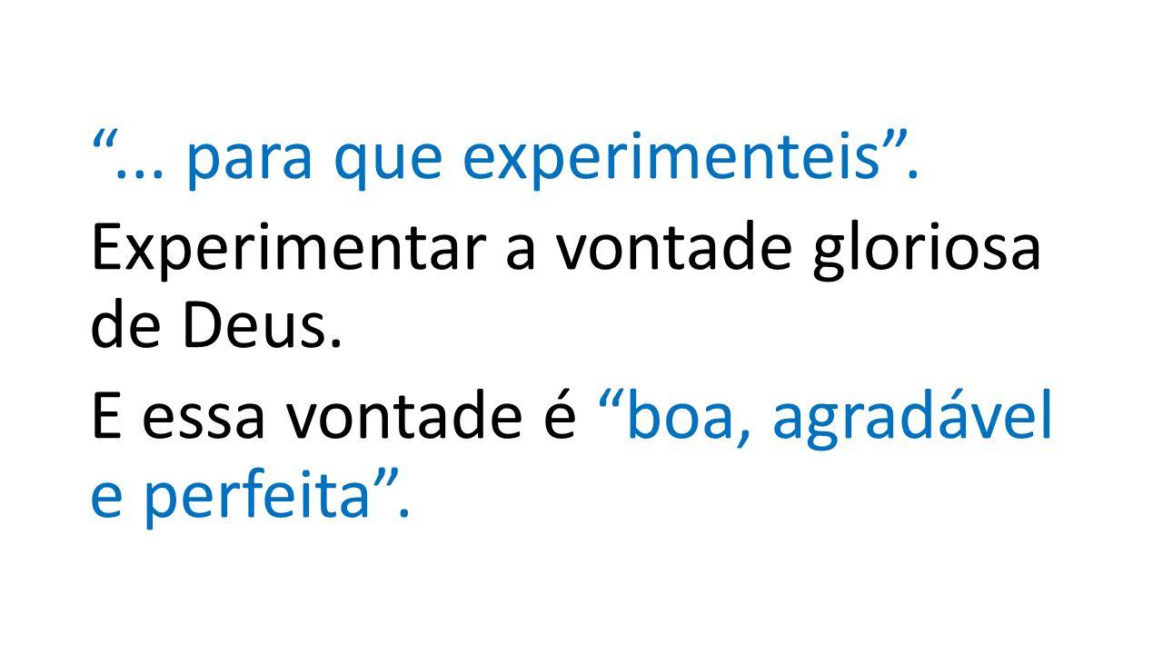 ... para que experimenteis . Experimentar a vontade gloriosa de Deus.