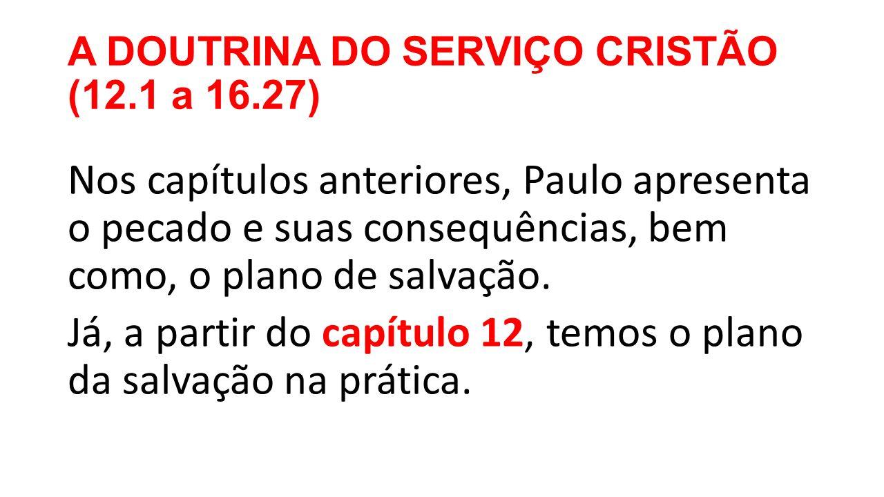 A DOUTRINA DO SERVIÇO CRISTÃO (12.1 a 16.27) Nos capítulos anteriores, Paulo apresenta o pecado e suas consequências, bem como, o plano de salvação.