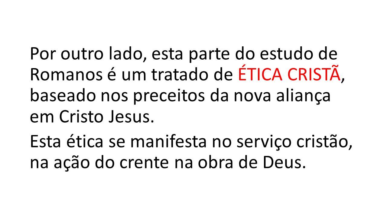 Por outro lado, esta parte do estudo de Romanos é um tratado de ÉTICA CRISTÃ, baseado nos preceitos da nova aliança em Cristo Jesus.