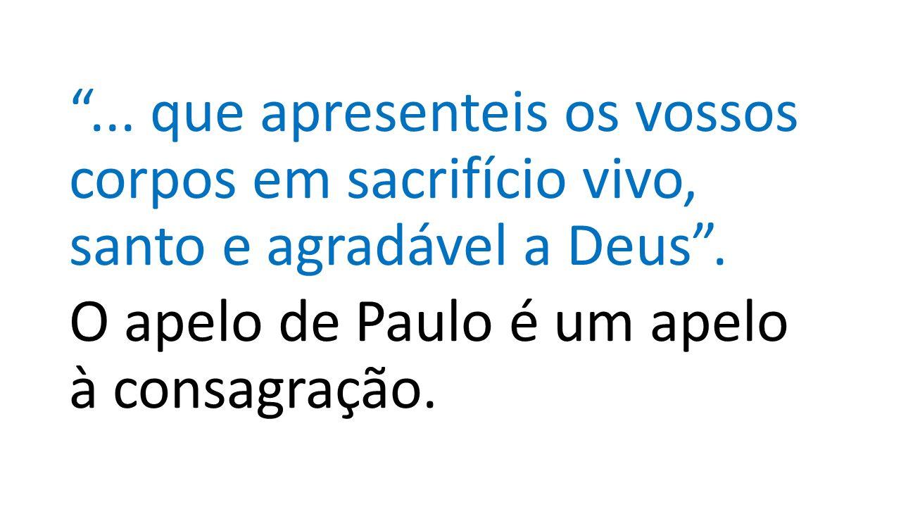 ... que apresenteis os vossos corpos em sacrifício vivo, santo e agradável a Deus .