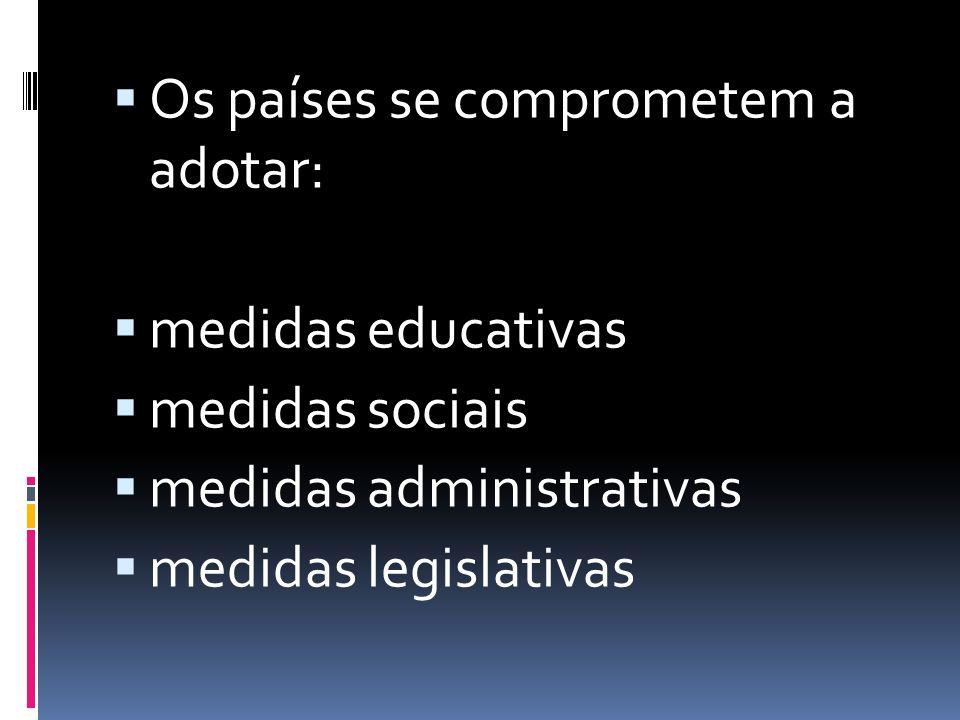  Os países se comprometem a adotar:  medidas educativas  medidas sociais  medidas administrativas  medidas legislativas