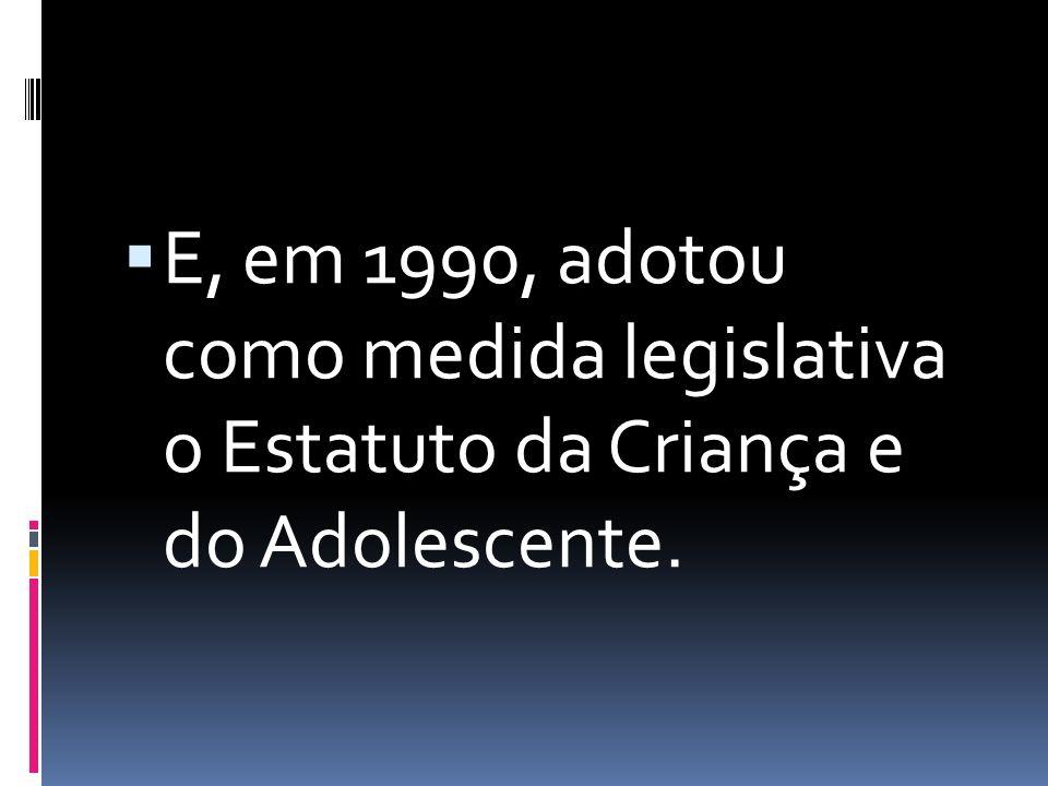  E, em 1990, adotou como medida legislativa o Estatuto da Criança e do Adolescente.