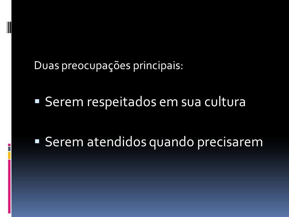 Duas preocupações principais:  Serem respeitados em sua cultura  Serem atendidos quando precisarem