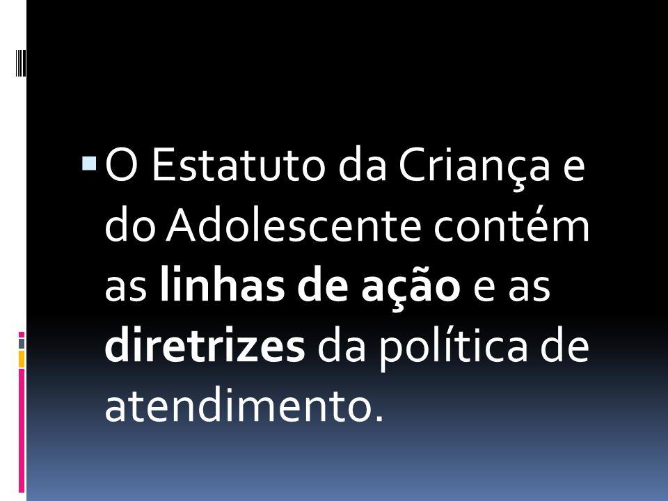  O Estatuto da Criança e do Adolescente contém as linhas de ação e as diretrizes da política de atendimento.