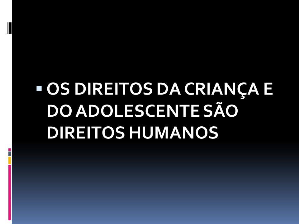  OS DIREITOS DA CRIANÇA E DO ADOLESCENTE SÃO DIREITOS HUMANOS
