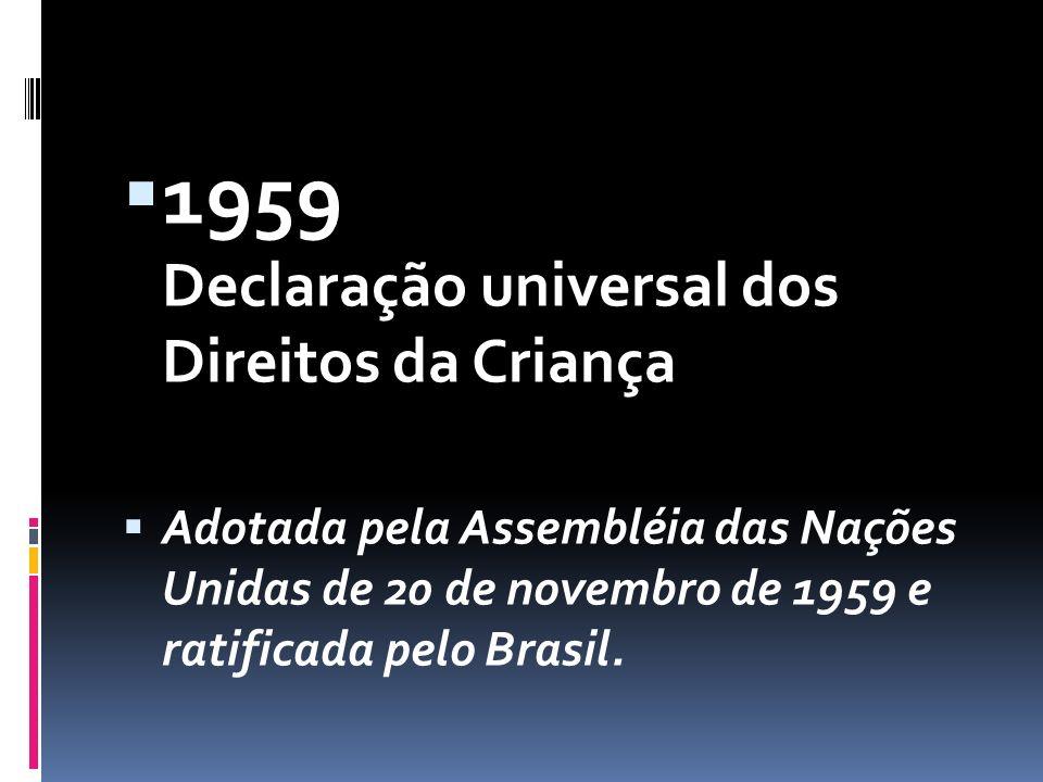  1959 Declaração universal dos Direitos da Criança  Adotada pela Assembléia das Nações Unidas de 20 de novembro de 1959 e ratificada pelo Brasil.