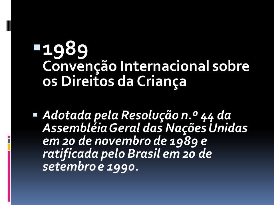  1989 Convenção Internacional sobre os Direitos da Criança  Adotada pela Resolução n.º 44 da Assembléia Geral das Nações Unidas em 20 de novembro de 1989 e ratificada pelo Brasil em 20 de setembro e 1990.