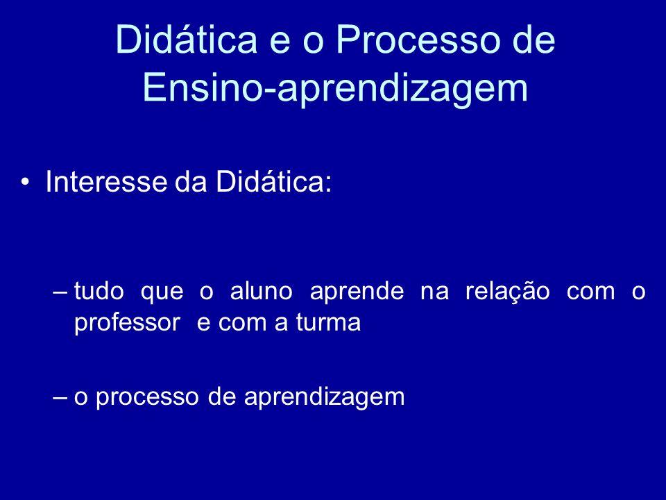 Didática e o Processo de Ensino-aprendizagem Interesse da Didática: –tudo que o aluno aprende na relação com o professor e com a turma –o processo de aprendizagem