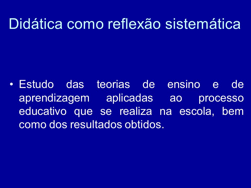 Didática como reflexão sistemática Estudo das teorias de ensino e de aprendizagem aplicadas ao processo educativo que se realiza na escola, bem como dos resultados obtidos.