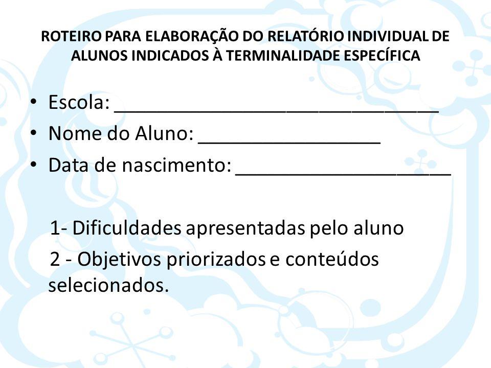 ROTEIRO PARA ELABORAÇÃO DO RELATÓRIO INDIVIDUAL DE ALUNOS INDICADOS À TERMINALIDADE ESPECÍFICA Escola: ______________________________ Nome do Aluno: _