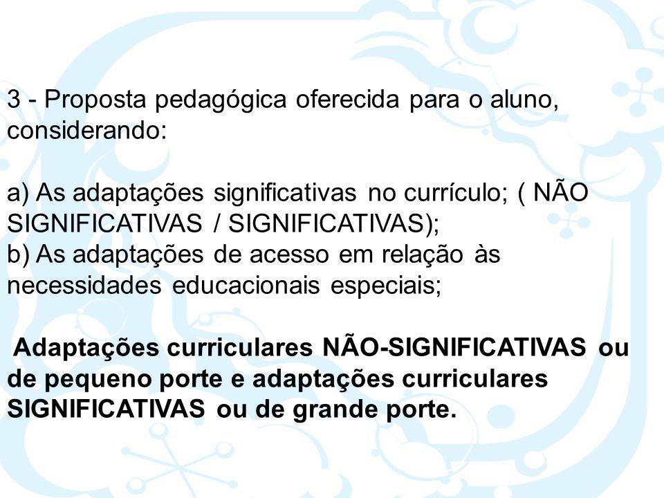 3 - Proposta pedagógica oferecida para o aluno, considerando: a) As adaptações significativas no currículo; ( NÃO SIGNIFICATIVAS / SIGNIFICATIVAS); b)