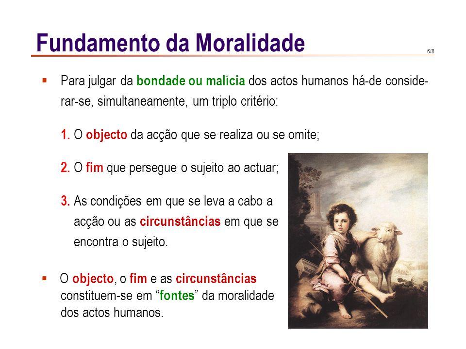6/8 Fundamento da Moralidade  Para julgar da bondade ou malícia dos actos humanos há-de conside- rar-se, simultaneamente, um triplo critério: 1. O ob