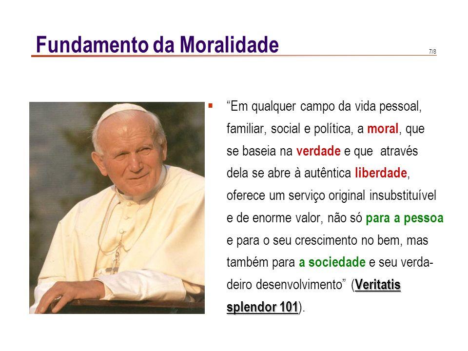 """7/8 Fundamento da Moralidade  """"Em qualquer campo da vida pessoal, familiar, social e política, a moral, que se baseia na verdade e que através dela s"""