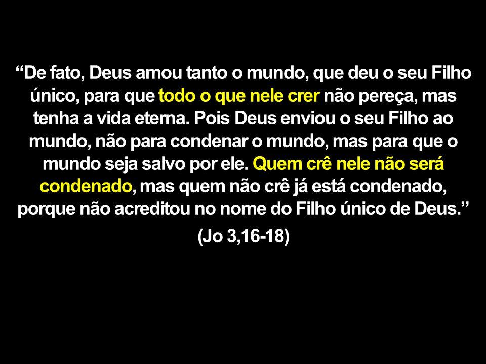 De fato, Deus amou tanto o mundo, que deu o seu Filho único, para que todo o que nele crer não pereça, mas tenha a vida eterna.