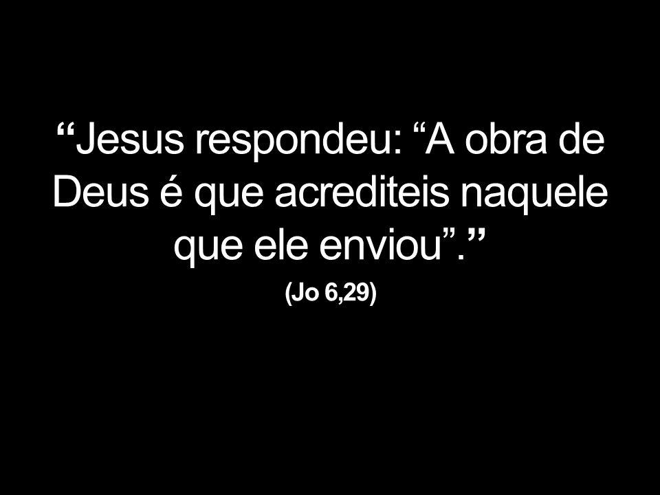 Jesus respondeu: A obra de Deus é que acrediteis naquele que ele enviou . (Jo 6,29)