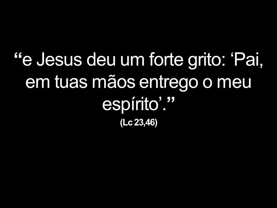 e Jesus deu um forte grito: 'Pai, em tuas mãos entrego o meu espírito'. (Lc 23,46)