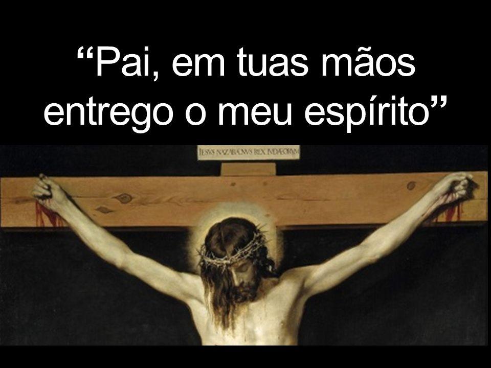 Pai, em tuas mãos entrego o meu espírito