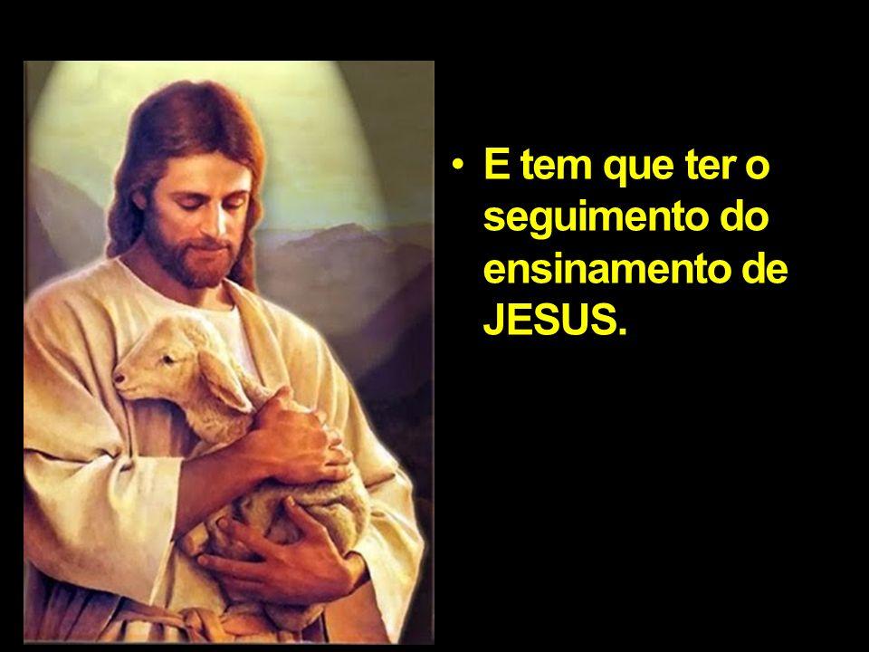 E tem que ter o seguimento do ensinamento de JESUS.