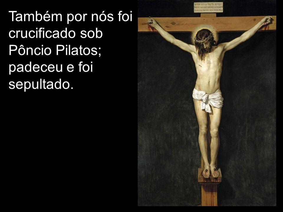 Também por nós foi crucificado sob Pôncio Pilatos; padeceu e foi sepultado.