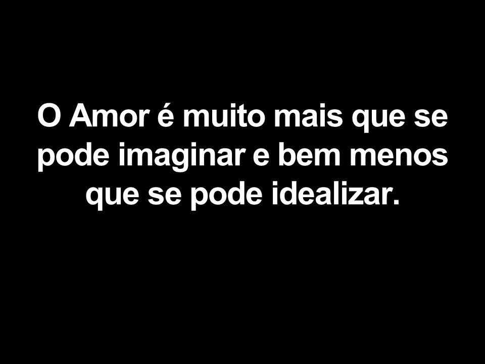 O Amor é muito mais que se pode imaginar e bem menos que se pode idealizar.