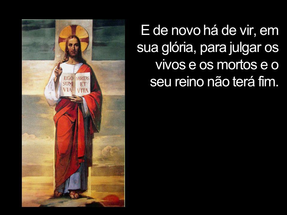 E de novo há de vir, em sua glória, para julgar os vivos e os mortos e o seu reino não terá fim.