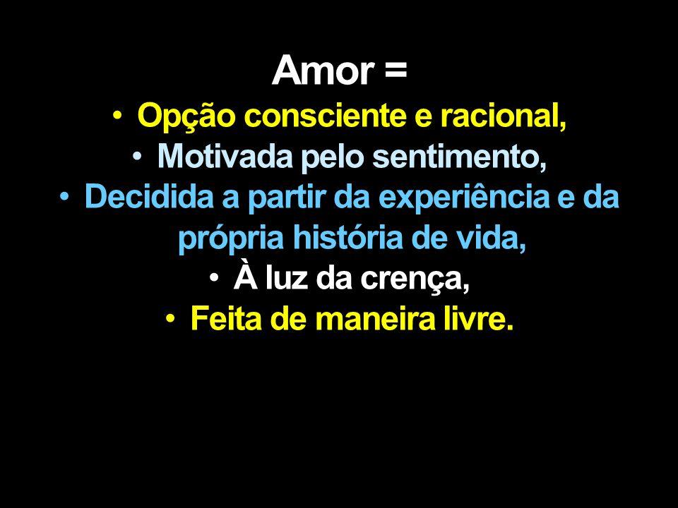 Amor Amor = Opção consciente e racional, Motivada pelo sentimento, Decidida a partir da experiência e da própria história de vida, À luz da crença, Feita de maneira livre.